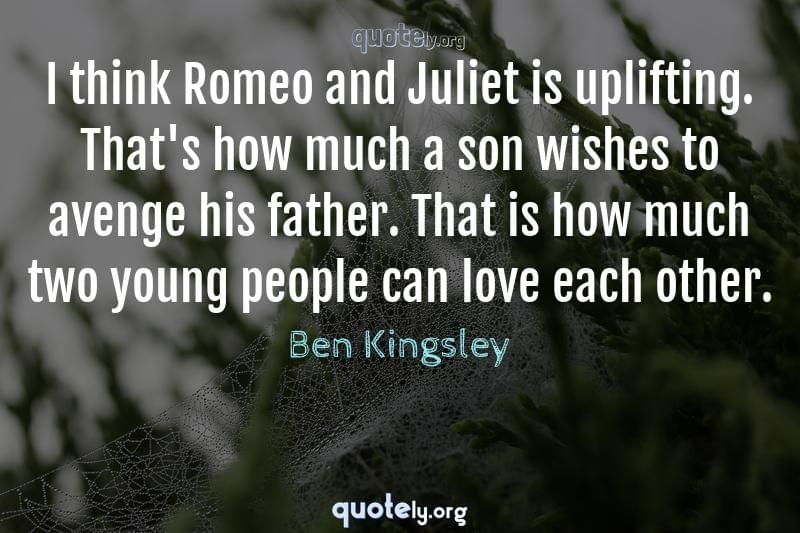 I think Romeo and Juliet is uplifting. That's how much a son wishes to avenge his father. That is how much two young people can love each other. by Ben Kingsley