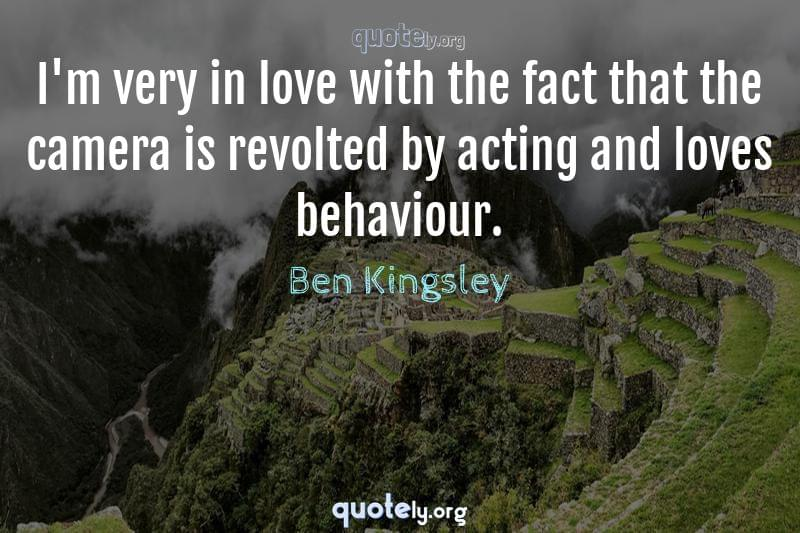 I'm very in love with the fact that the camera is revolted by acting and loves behaviour. by Ben Kingsley