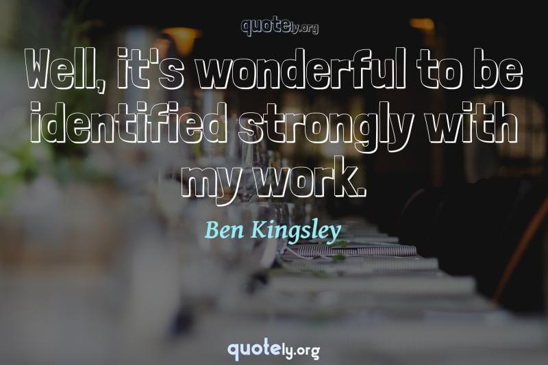 Well, it's wonderful to be identified strongly with my work. by Ben Kingsley
