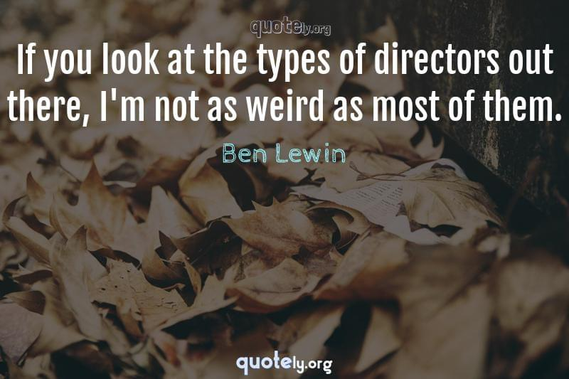 If you look at the types of directors out there, I'm not as weird as most of them. by Ben Lewin
