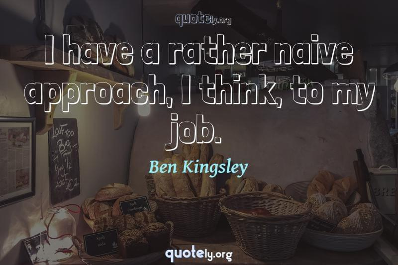 I have a rather naive approach, I think, to my job. by Ben Kingsley