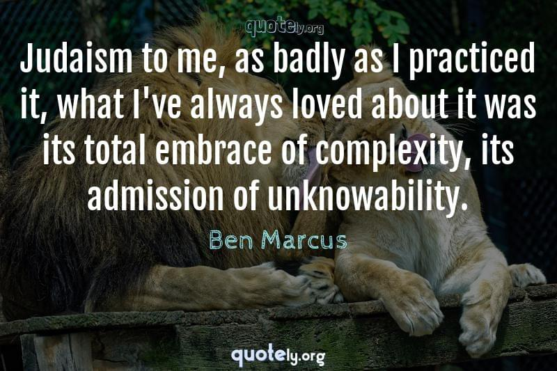Judaism to me, as badly as I practiced it, what I've always loved about it was its total embrace of complexity, its admission of unknowability. by Ben Marcus
