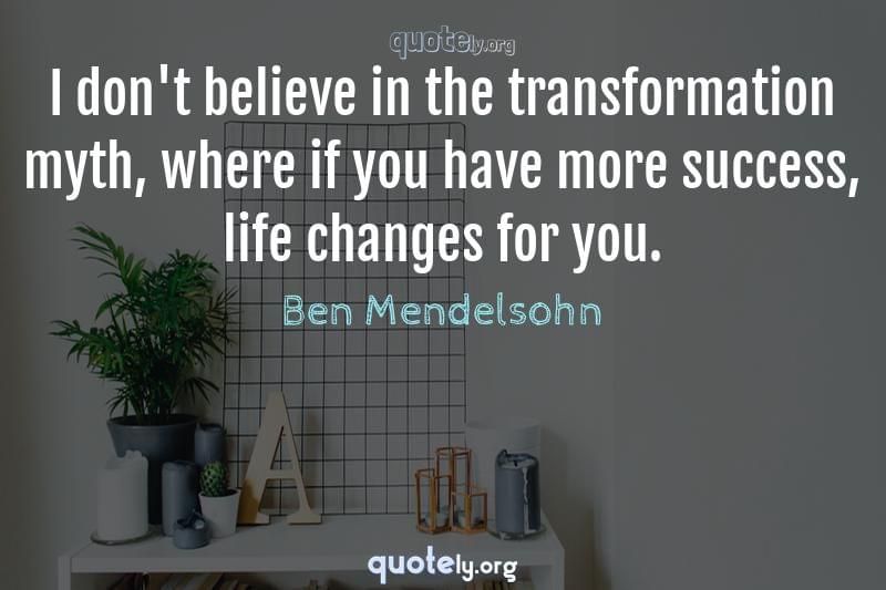 I don't believe in the transformation myth, where if you have more success, life changes for you. by Ben Mendelsohn