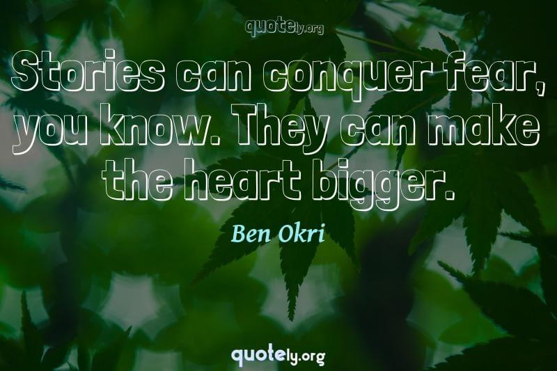 Stories can conquer fear, you know. They can make the heart bigger. by Ben Okri