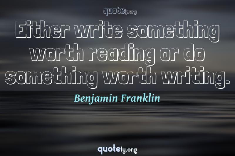 Either write something worth reading or do something worth writing. by Benjamin Franklin