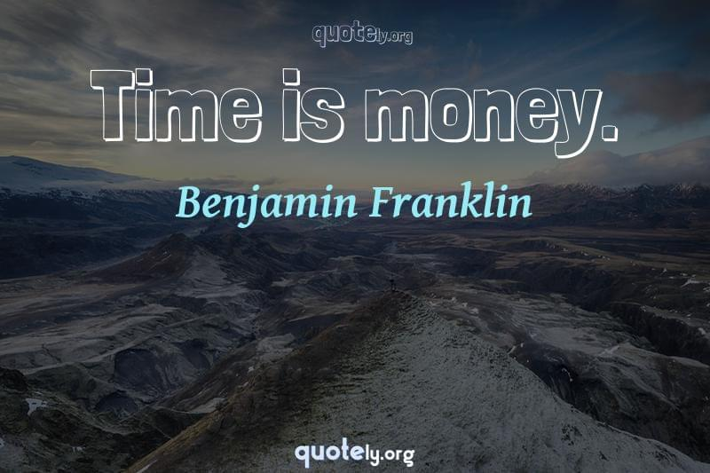 Time is money. by Benjamin Franklin