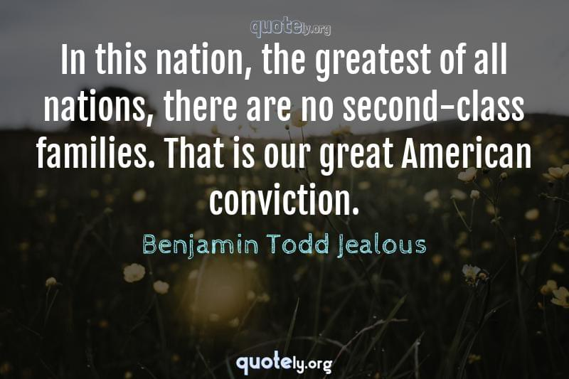 In this nation, the greatest of all nations, there are no second-class families. That is our great American conviction. by Benjamin Todd Jealous