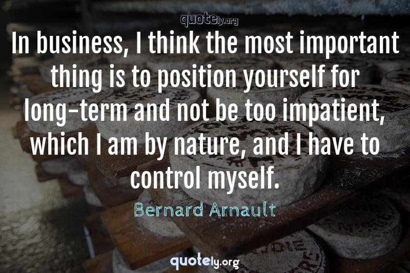 In business, I think the most important thing is to position yourself for long-term and not be too impatient, which I am by nature, and I have to control myself. by Bernard Arnault