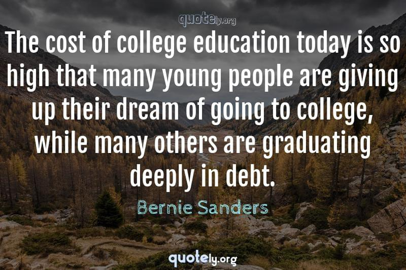 The cost of college education today is so high that many young people are giving up their dream of going to college, while many others are graduating deeply in debt. by Bernie Sanders