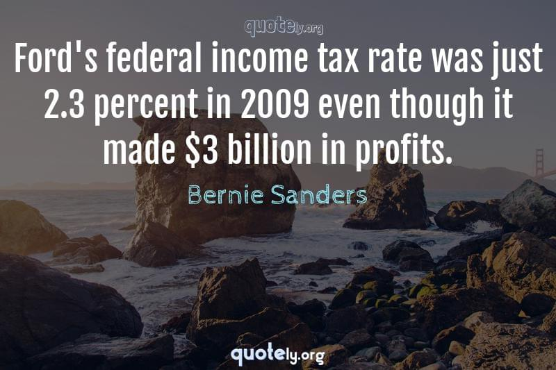 Ford's federal income tax rate was just 2.3 percent in 2009 even though it made $3 billion in profits. by Bernie Sanders