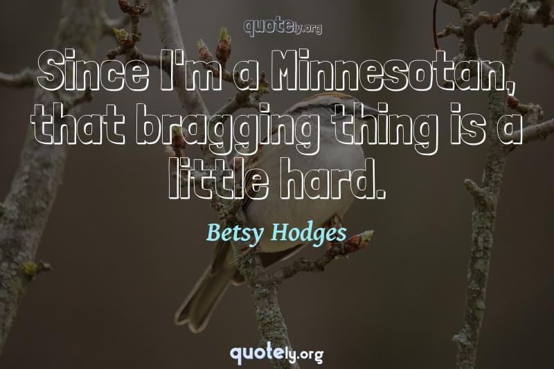 Since I'm a Minnesotan, that bragging thing is a little hard. by Betsy Hodges