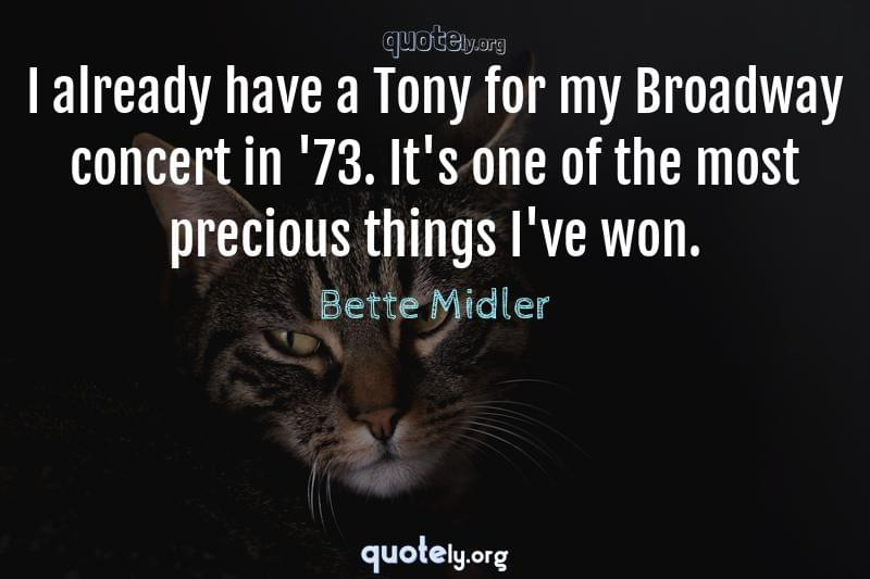 I already have a Tony for my Broadway concert in '73. It's one of the most precious things I've won. by Bette Midler