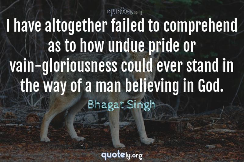 I have altogether failed to comprehend as to how undue pride or vain-gloriousness could ever stand in the way of a man believing in God. by Bhagat Singh