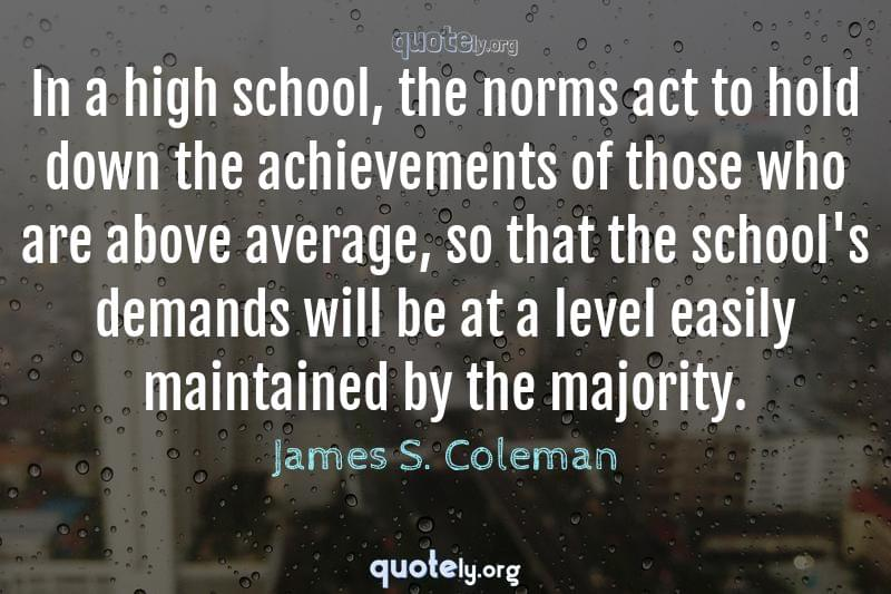 In a high school, the norms act to hold down the achievements of those who are above average, so that the school's demands will be at a level easily maintained by the majority. by James S. Coleman