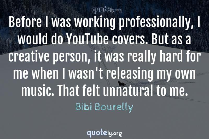 Before I was working professionally, I would do YouTube covers. But as a creative person, it was really hard for me when I wasn't releasing my own music. That felt unnatural to me. by Bibi Bourelly