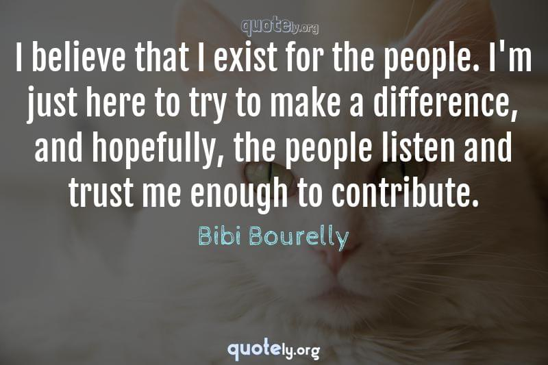 I believe that I exist for the people. I'm just here to try to make a difference, and hopefully, the people listen and trust me enough to contribute. by Bibi Bourelly