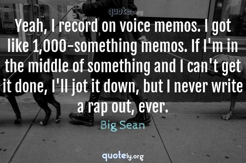 Yeah, I record on voice memos. I got like 1,000-something memos. If I'm in the middle of something and I can't get it done, I'll jot it down, but I never write a rap out, ever. by Big Sean