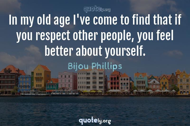 In my old age I've come to find that if you respect other people, you feel better about yourself. by Bijou Phillips