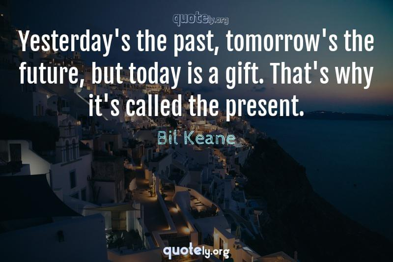 Yesterday's the past, tomorrow's the future, but today is a gift. That's why it's called the present. by Bil Keane