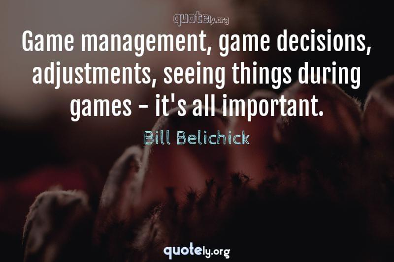 Game management, game decisions, adjustments, seeing things during games - it's all important. by Bill Belichick
