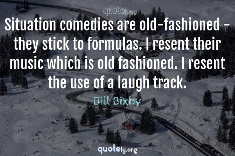 Situation comedies are old-fashioned - they stick to formulas. I resent their music which is old fashioned. I resent the use of a laugh track. by Bill Bixby
