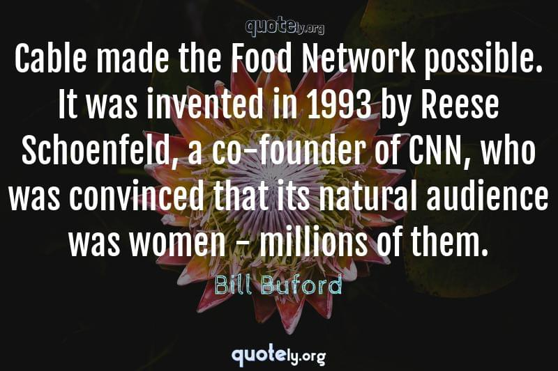Cable made the Food Network possible. It was invented in 1993 by Reese Schoenfeld, a co-founder of CNN, who was convinced that its natural audience was women - millions of them. by Bill Buford