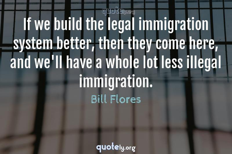 If we build the legal immigration system better, then they come here, and we'll have a whole lot less illegal immigration. by Bill Flores