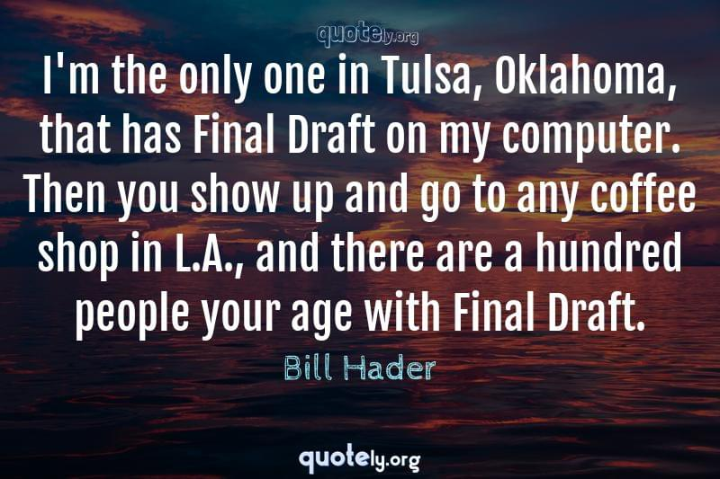I'm the only one in Tulsa, Oklahoma, that has Final Draft on my computer. Then you show up and go to any coffee shop in L.A., and there are a hundred people your age with Final Draft. by Bill Hader
