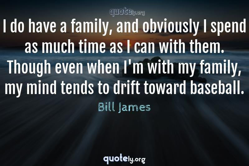 I do have a family, and obviously I spend as much time as I can with them. Though even when I'm with my family, my mind tends to drift toward baseball. by Bill James