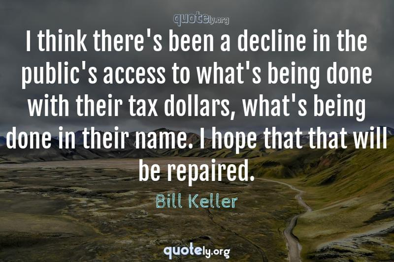 I think there's been a decline in the public's access to what's being done with their tax dollars, what's being done in their name. I hope that that will be repaired. by Bill Keller