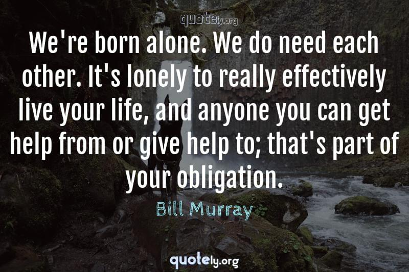 We're born alone. We do need each other. It's lonely to really effectively live your life, and anyone you can get help from or give help to; that's part of your obligation. by Bill Murray