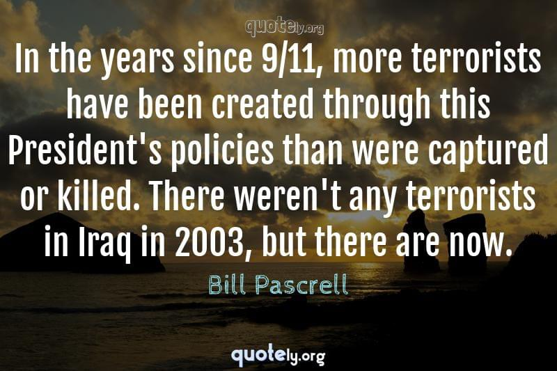 In the years since 9/11, more terrorists have been created through this President's policies than were captured or killed. There weren't any terrorists in Iraq in 2003, but there are now. by Bill Pascrell