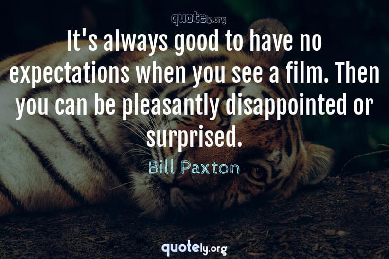 It's always good to have no expectations when you see a film. Then you can be pleasantly disappointed or surprised. by Bill Paxton