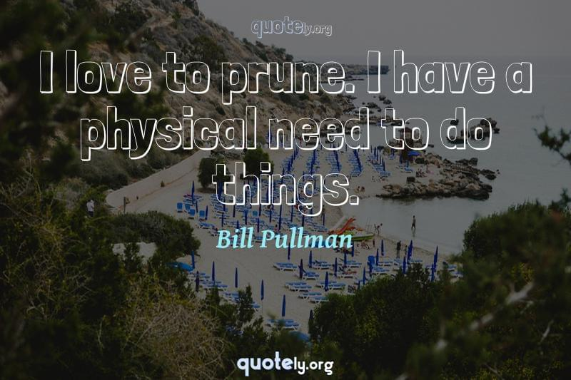 I love to prune. I have a physical need to do things. by Bill Pullman