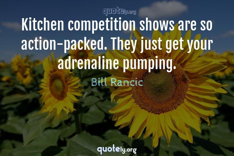 Kitchen competition shows are so action-packed. They just get your adrenaline pumping. by Bill Rancic