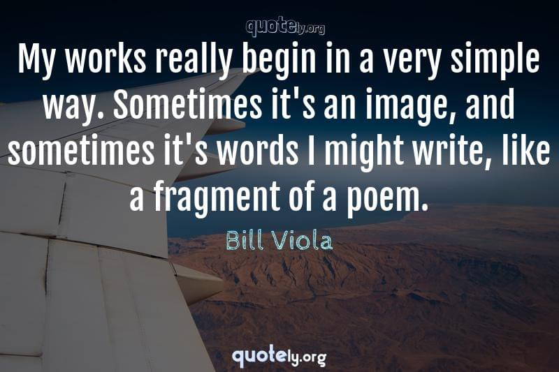 My works really begin in a very simple way. Sometimes it's an image, and sometimes it's words I might write, like a fragment of a poem. by Bill Viola