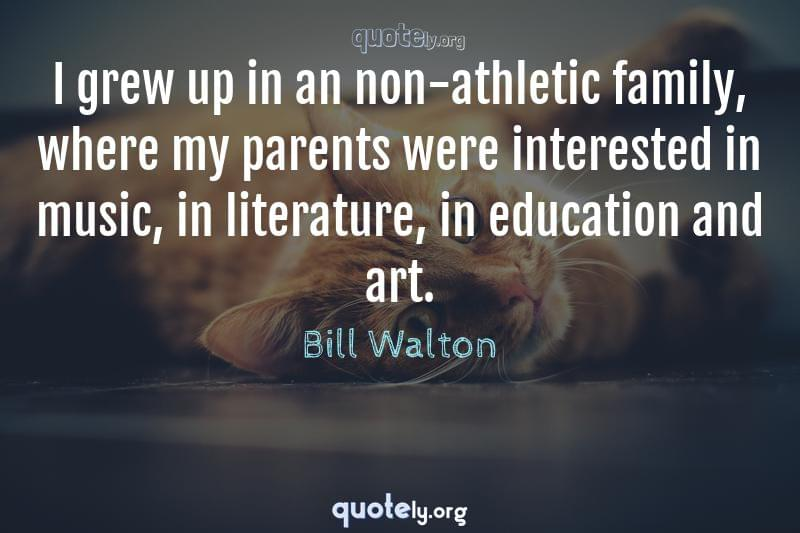 I grew up in an non-athletic family, where my parents were interested in music, in literature, in education and art. by Bill Walton