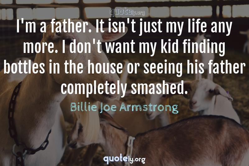I'm a father. It isn't just my life any more. I don't want my kid finding bottles in the house or seeing his father completely smashed. by Billie Joe Armstrong
