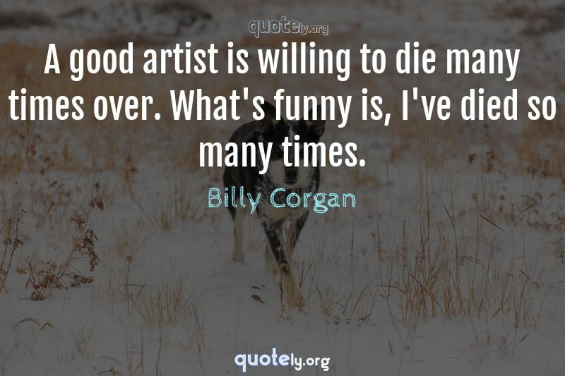 A good artist is willing to die many times over. What's funny is, I've died so many times. by Billy Corgan