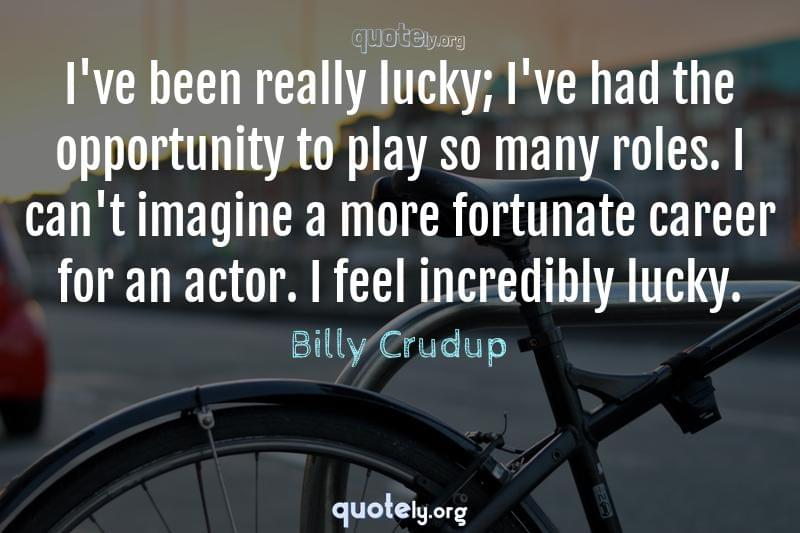 I've been really lucky; I've had the opportunity to play so many roles. I can't imagine a more fortunate career for an actor. I feel incredibly lucky. by Billy Crudup