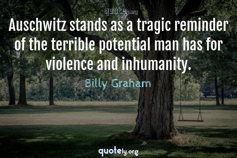 Auschwitz stands as a tragic reminder of the terrible potential man has for violence and inhumanity. by Billy Graham