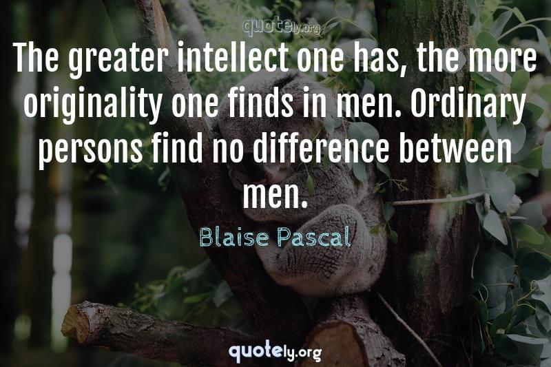 The greater intellect one has, the more originality one finds in men. Ordinary persons find no difference between men. by Blaise Pascal