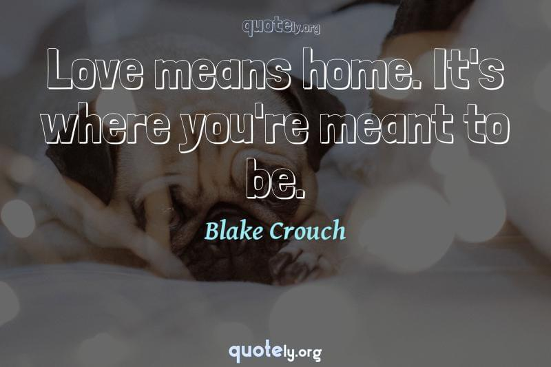 Love means home. It's where you're meant to be. by Blake Crouch