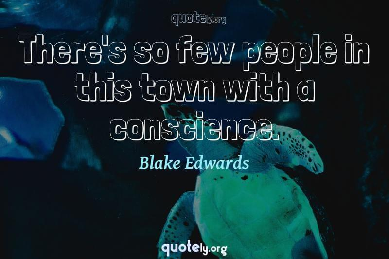 There's so few people in this town with a conscience. by Blake Edwards