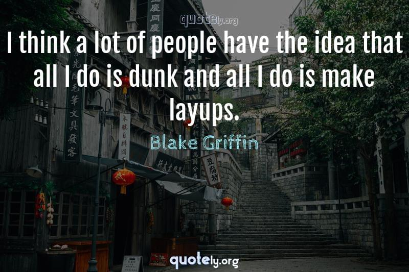 I think a lot of people have the idea that all I do is dunk and all I do is make layups. by Blake Griffin