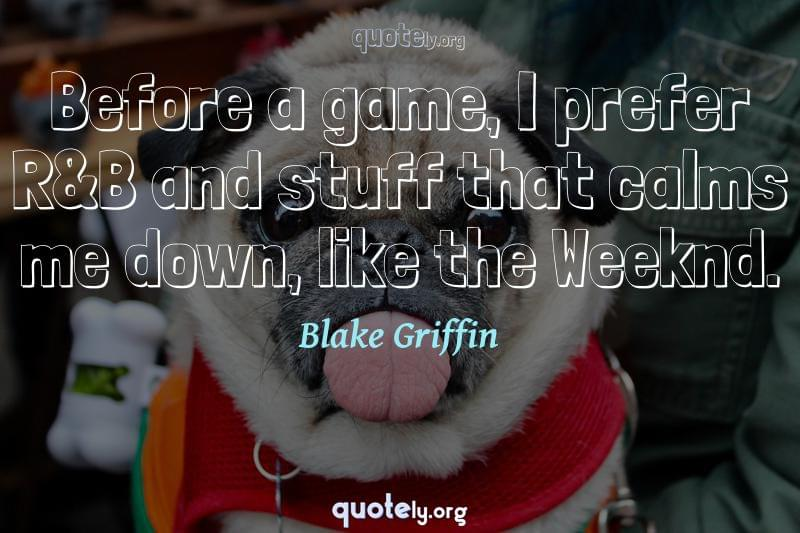 Before a game, I prefer R&B and stuff that calms me down, like the Weeknd. by Blake Griffin