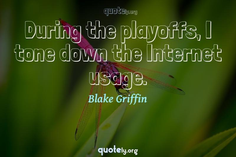 During the playoffs, I tone down the Internet usage. by Blake Griffin