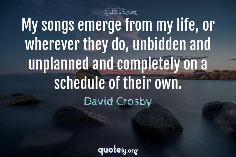 My songs emerge from my life, or wherever they do, unbidden and unplanned and completely on a schedule of their own. by David Crosby