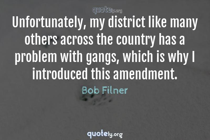 Unfortunately, my district like many others across the country has a problem with gangs, which is why I introduced this amendment. by Bob Filner