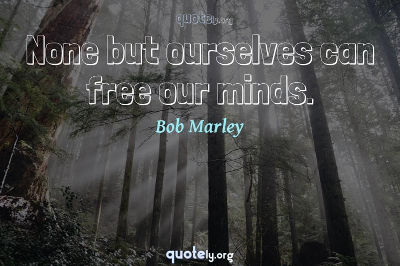 None but ourselves can free our minds. by Bob Marley